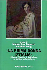 La prima donna d'Italia -<br /> Cristina Trivulzio di Belgiojoso tra politica e giornalismo.<br /> A cura di Mariachiara Fugazza e Karoline Rörig.<br /> Franco Angeli , 2010<br />