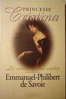 Emmanuel-Philibert de Savoie<br /> Princesse Cristina, le roman d'une exilée<br /> <br /> 2002, Edition Michel Lafon